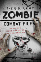 The U.S. Army Zombie Combat Files From the Lost Archives of the Undead by Department of the Army