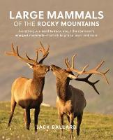 Large Mammals of the Rocky Mountains Everything You Need to Know about the Continent's Largest Mammals-from Elk to Grizzly Bears and More by Jack Ballard