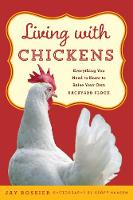 Living with Chickens Everything You Need To Know To Raise Your Own Backyard Flock by Jay Rossier, American Poultry Association, Geoff Hansen