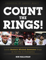 Count the Rings! Inside Boston's Wicked Awesome Reign as the City of Champions by Bob Halloran