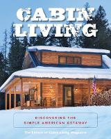 Cabin Living Discovering the Simple American Getaway by The Editors Of Cabin Living Magazine
