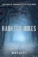 Haunted Hikes Real Life Stories of Paranormal Activity in the Woods by Maren Horjus