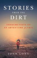 Stories from the Dirt Indiscretions of an Adventure Junkie by John Long
