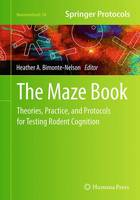 The Maze Book Theories, Practice, and Protocols for Testing Rodent Cognition by Heather A. Bimonte-Nelson