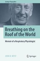 Breathing on the Roof of the World Memoir of a Respiratory Physiologist by John B. West