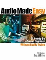 Audio Made Easy Or How to be a Sound Engineer Without Really Trying by Ira White