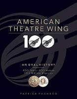 The American Theatre Wing, an Oral History 100 Years, 100 Voices, 100 Million Miracles by Patrick Pacheco