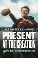 Present at the Creation My Life in the NFL and the Rise of America's Game by Upton Bell, Ron Borges