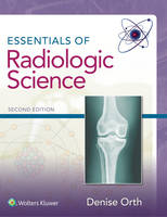 Essentials of Radiologic Science by Denise Orth