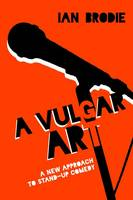 A Vulgar Art A New Approach to Stand-Up Comedy by Ian Brodie