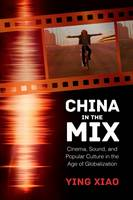 China in the Mix Cinema, Sound, and Popular Culture in the Age of Globalization by Ying Xiao