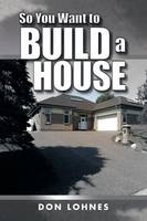 So You Want to Build a House by Don Lohnes