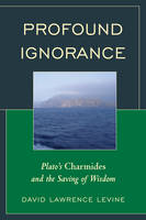 Profound Ignorance Plato's Charmides and the Saving of Wisdom by David Lawrence Levine