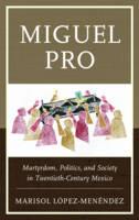 Miguel Pro Martyrdom, Politics, and Society in Twentieth-Century Mexico by Marisol Lopez-Menendez
