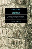 Existential Eroticism A Feminist Approach to Understanding Women's Oppression-Perpetuating Choices by Shay Welch