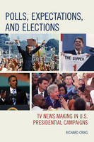 Polls, Expectations, and Elections TV News Making in U.S. Presidential Campaigns by Richard Craig
