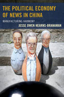 The Political Economy of News in China Manufacturing Harmony by Jesse Owen Hearns-Branaman