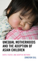 Unequal Motherhoods and the Adoption of Asian Children Birth, Foster, and Adoptive Mothers by Jungyun Gill