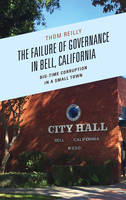 The Failure of Governance in Bell, California Big-Time Corruption in a Small Town by Thom Reilly