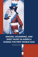 Singing, Soldiering and Sheet Music in America During the First World War by Christina Gier
