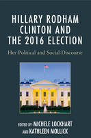 Hillary Rodham Clinton and the 2016 Election Her Political and Social Discourse by Michele Lockhart