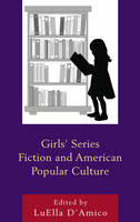 Girls' Series Fiction and American Popular Culture by LuElla D'Amico