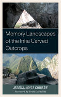 Memory Landscapes of the Inka Carved Outcrops by Jessica Joyce Christie, Frank Meddens