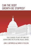 Can the Debt Growth Be Stopped? Rules-Based Policy Options for Addressing the Federal Fiscal Crisis by John D. Merrifield, Barry W. Poulson