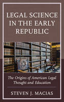 Legal Science in the Early Republic The Origins of American Legal Thought and Education by Steven J. Macias