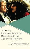 Screening Images of American Masculinity in the Age of Postfeminism by Elizabeth Abele