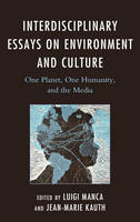 Interdisciplinary Essays on Environment and Culture One Planet, One Humanity, and the Media by Luigi Manca