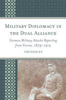 Military Diplomacy in the Dual Alliance German Military Attache Reporting from Vienna, 1879-1914 by Tim Hadley