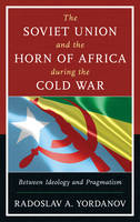 The Soviet Union and the Horn of Africa during the Cold War Between Ideology and Pragmatism by Radoslav A. Yordanov
