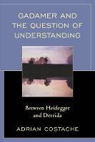 Gadamer and the Question of Understanding Between Heidegger and Derrida by Adrian Costache