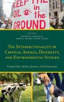 The Intersectionality of Critical Animal, Disability, and Environmental Studies Toward Eco-ability, Justice, and Liberation by Amber E. George