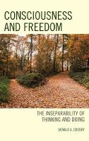 Consciousness and Freedom The Inseparability of Thinking and Doing by Donald A. Crosby