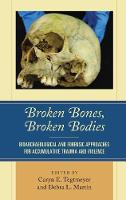 Broken Bones, Broken Bodies Bioarchaeological and Forensic Approaches for Accumulative Trauma and Violence by Caryn E. Tegtmeyer