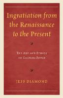 Ingratiation from the Renaissance to the Present The Art and Ethics of Gaining Favor by Jeff Diamond