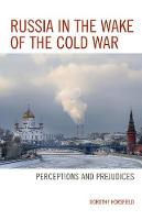 Russia in the Wake of the Cold War Perceptions and Prejudices by Dorothy Horsfield