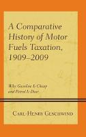 A Comparative History of Motor Fuels Taxation, 1909-2009 Why Gasoline is Cheap and Petrol is Dear by Carl-Henry Geschwind