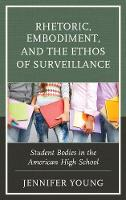 Rhetoric, Embodiment, and the Ethos of Surveillance Student Bodies in the American High School by Jennifer Young
