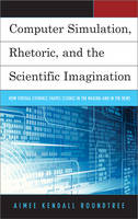 Computer Simulation, Rhetoric, and the Scientific Imagination How Virtual Evidence Shapes Science in the Making and in the News by Aimee Kendall Roundtree