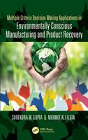 Multiple Criteria Decision Making Applications in Environmentally Conscious Manufacturing and Product Recovery by Surendra M. Gupta, Mehmet Ali Ilgin