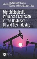 Microbiologically Influenced Corrosion in the Upstream Oil and Gas Industry by Torben Lund Skovhus