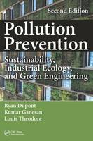 Pollution Prevention Sustainability, Industrial Ecology, and Green Engineering by Ryan Dupont, Kumar Ganesan, Louis Theodore
