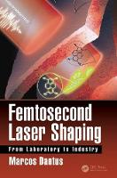 Femtosecond Laser Shaping From Laboratory to Industry by Marcos Dantus