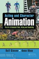Acting and Character Animation The Art of Animated Films, Acting and Visualizing by Rolf (Visual Effects Society) Giesen, Anna (Peking University, Beijing, China) Khan