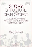Story Structure and Development A Guide for Animators, VFX Artists, Game Designers, and Virtual Reality by Craig Caldwell