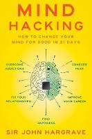 Mind Hacking How to Change Your Mind for Good in 21 Days by Sir John Hargrave