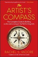The Artist's Compass The Complete Guide to Building a Life and a Living in the Performing Arts by Rachel S. Moore